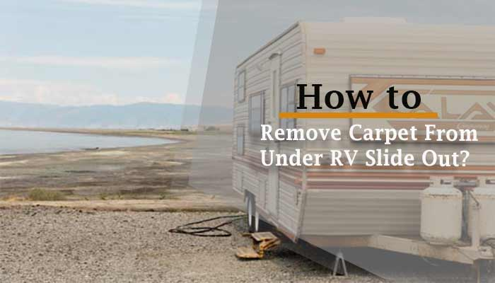 How to Remove Carpet From Under RV Slide Out?
