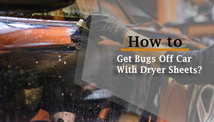 How to Get Bugs Off Car With Dryer Sheets ? – The Process