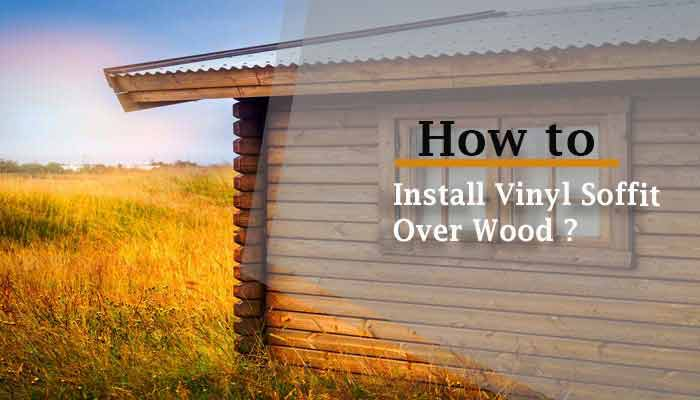 How to Install Vinyl Soffit Over Wood? – Step by Step Guide