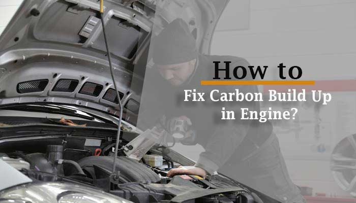 How to Fix Carbon Build Up in Engine? – The Ultimate Guide